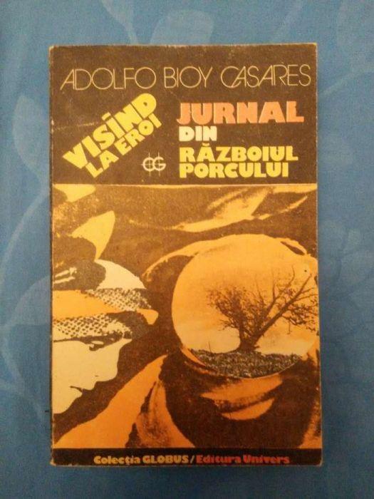 """Adolfo Bioy Casares - Visind la eroi. Jurnal din """"Razboiul porcului"""""""