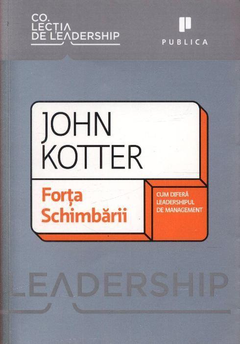 Forta schimbarii - Cum difera leadershipul de management John Kotter