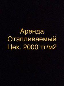 Аренда  Отапливаемый Склад,Производственный цех,теплый помещ.2000тг.м2