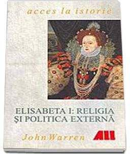 Elisabeta I: religia si politica externa - John Warren,