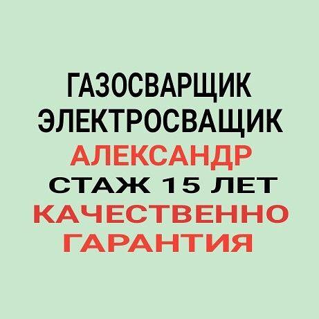 Сварщик Александр.Сварочно-сантехнические работы.Качественно.Гарантия.