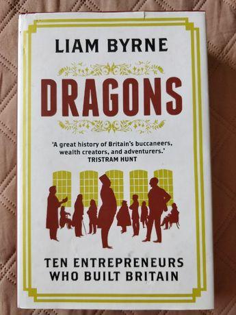 Dragons. Ten entrepreneurs who built Britain de Liam Byrne [english]