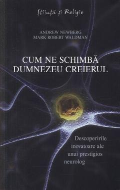 Cum ne schimba Dumnezeu creierul - Andrew Newberg, Mark Waldman