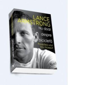 Nu doar despre bicicleta - Povestea unui nou inceput - Lance Armstrong