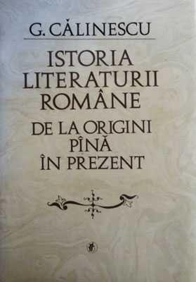 Istoria Literaturii Romane De La Origini Pana In Prezent de Calinescu